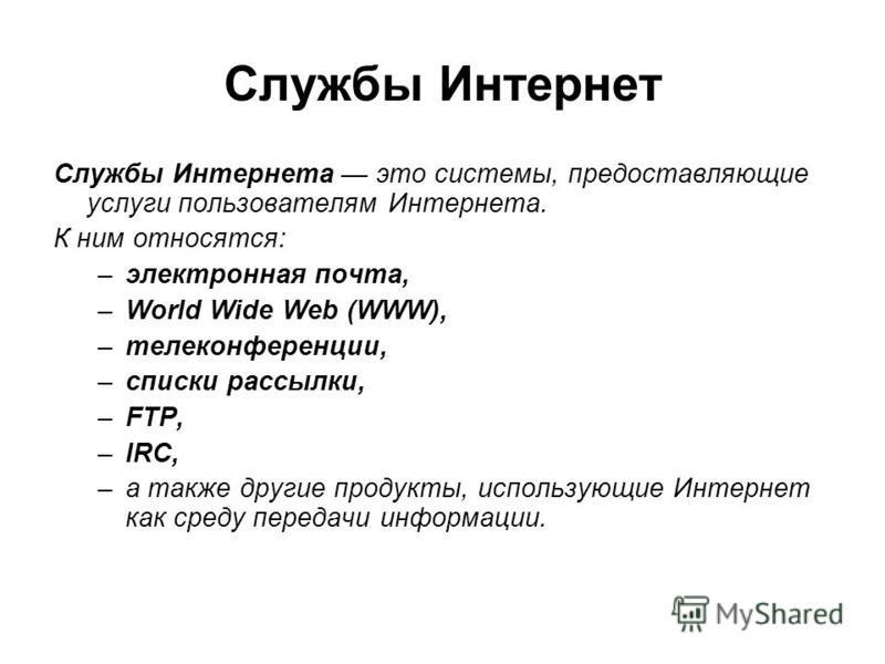 Службы Интернет Службы Интернета это системы, предоставляющие услуги пользователям Интернета. К ним относятся: –электронная почта, –World Wide Web (WWW), –телеконференции, –списки рассылки, –FTP, –IRC, –а также другие продукты, использующие Интернет