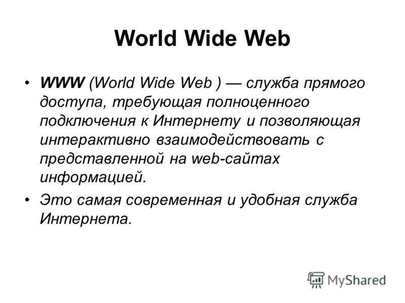 World Wide Web WWW (World Wide Web ) служба прямого доступа, требующая полноценного подключения к Интернету и позволяющая интерактивно взаимодействовать с представленной на web-сайтах информацией. Это самая современная и удобная служба Интернета.