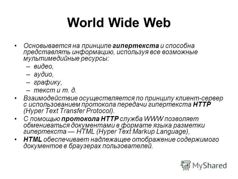 World Wide Web Основывается на принципе гипертекста и способна представлять информацию, используя все возможные мультимедийные ресурсы: –видео, –аудио, –графику, –текст и т. д. Взаимодействие осуществляется по принципу клиент-сервер с использованием