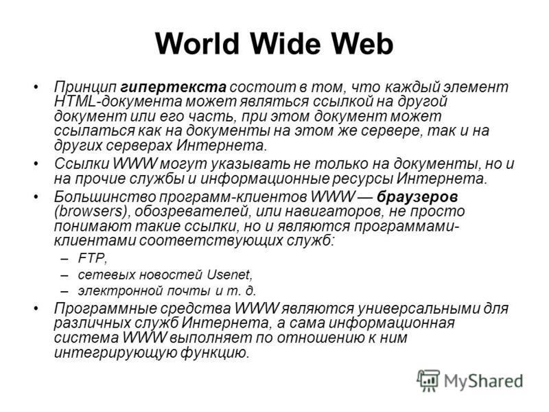 World Wide Web Принцип гипертекста состоит в том, что каждый элемент HTML-документа может являться ссылкой на другой документ или его часть, при этом документ может ссылаться как на документы на этом же сервере, так и на других серверах Интернета. Сс