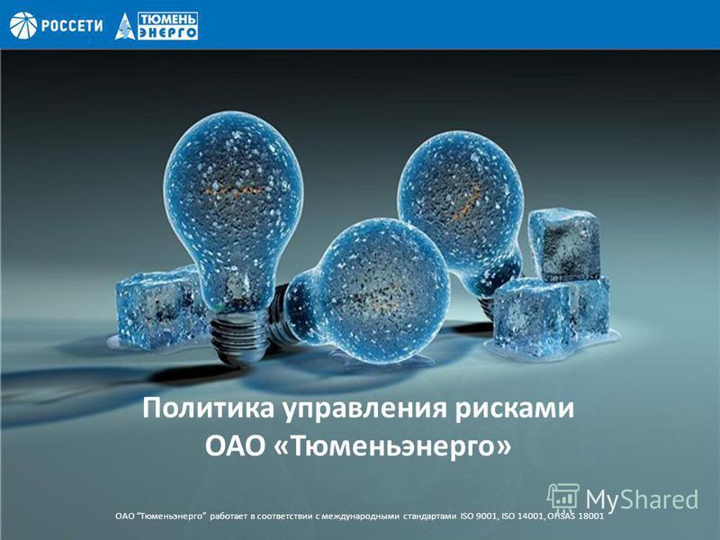 Политика управления рисками ОАО «Тюменьэнерго» ОАО Тюменьэнерго работает в соответствии с международными стандартами ISO 9001, ISO 14001, OHSAS 18001