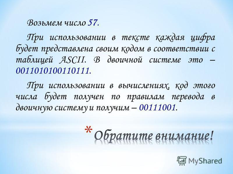 Возьмем число 57. При использовании в тексте каждая цифра будет представлена своим кодом в соответствии с таблицей ASCII. В двоичной системе это – 0011010100110111. При использовании в вычислениях, код этого числа будет получен по правилам перевода в