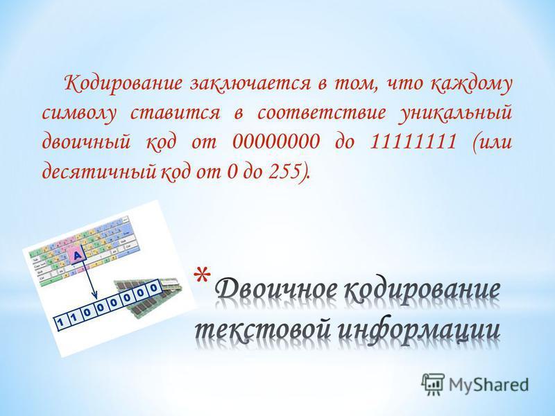 Кодирование заключается в том, что каждому символу ставится в соответствие уникальный двоичный код от 00000000 до 11111111 (или десятичный код от 0 до 255).