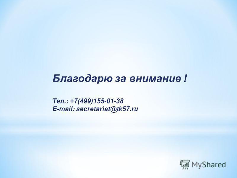Благодарю за внимание ! Тел.: +7(499)155-01-38 E-mail: secretariat@tk57.ru
