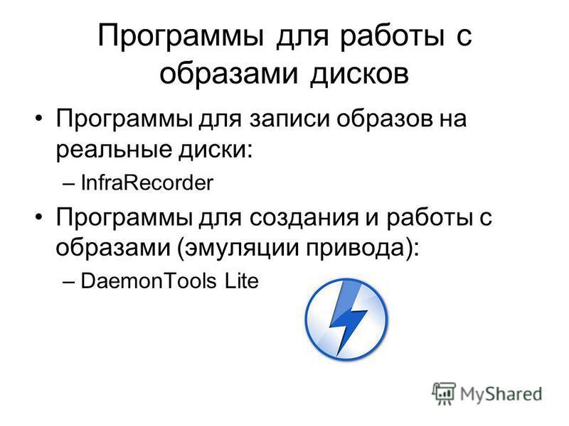Программы для работы с образами дисков Программы для записи образов на реальные диски: –InfraRecorder Программы для создания и работы с образами (эмуляции привода): –DaemonTools Lite