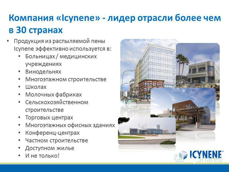 Компания «Icynene» - лидер отрасли более чем в 30 странах Продукция из распыляемой пены Icynene эффективно используется в: Больницах / медицинских учреждениях Винодельнях Многоэтажном строительстве Школах Молочных фабриках Сельскохозяйственном строит