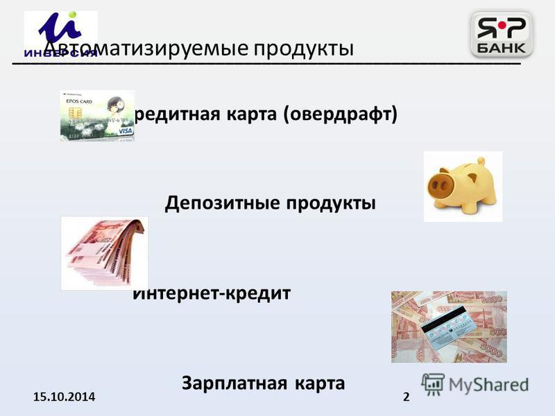 Кредитная карта (овердрафт) Депозитные продукты Интернет-кредит Зарплатная карта 15.10.20142 _______________________________________________________ Автоматизируемые продукты