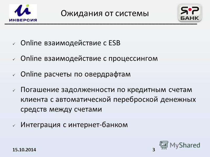 Online взаимодействие с ESB Online взаимодействие с процессингом Online расчеты по овердрафтам Погашение задолженности по кредитным счетам клиента с автоматической переброской денежных средств между счетами Интеграция с интернет-банком 15.10.20143 __
