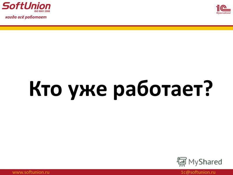 www.softunion.ru 1 с@softunion.ru когда всё работает Кто уже работает?