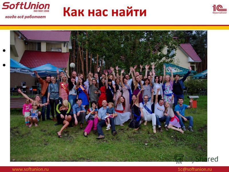 www.softunion.ru 1 с@softunion.ru когда всё работает Как нас найти Белгород, ул. Королёва 2 а, офис 520 Телефон – 520-911
