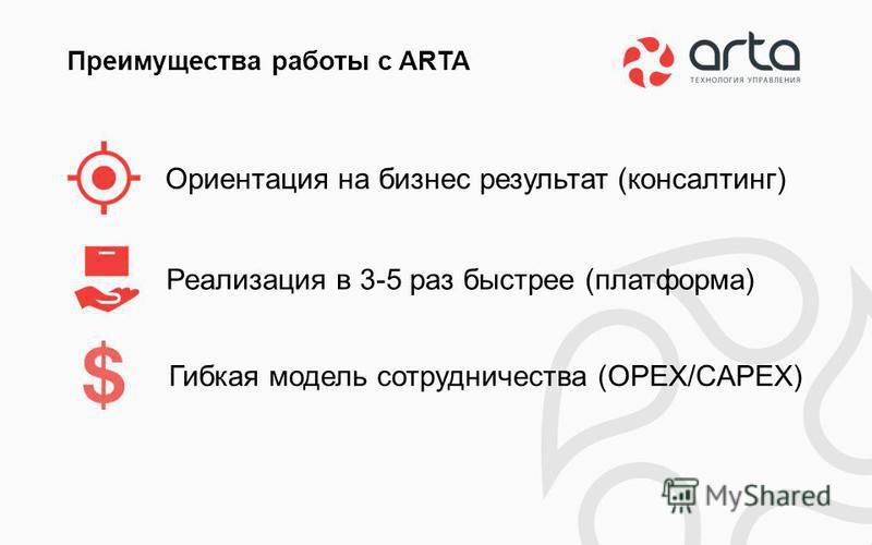 Ориентация на бизнес результат (консалтинг) Преимущества работы с ARTA Реализация в 3-5 раз быстрее (платформа) Гибкая модель сотрудничества (OPEX/CAPEX)