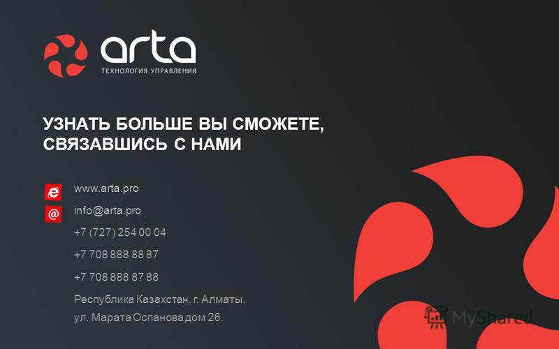 www.arta.pro info@arta.pro +7 (727) 254 00 04 +7 708 888 88 87 +7 708 888 87 88 Республика Казахстан, г. Алматы, ул. Марата Оспанова дом 26. УЗНАТЬ БОЛЬШЕ ВЫ СМОЖЕТЕ, СВЯЗАВШИСЬ С НАМИ
