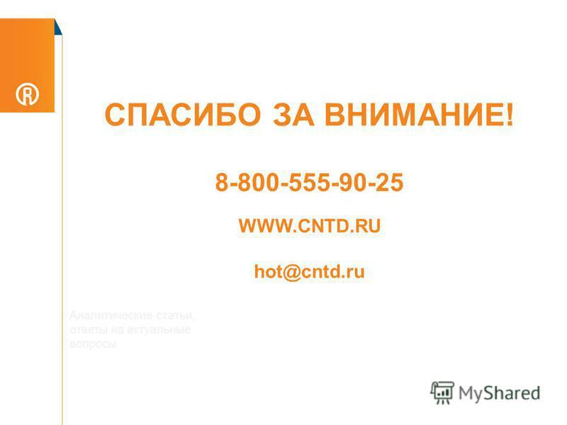 СПАСИБО ЗА ВНИМАНИЕ! 8-800-555-90-25 WWW.CNTD.RU hot@cntd.ru Аналитические статьи, ответы на актуальные вопросы