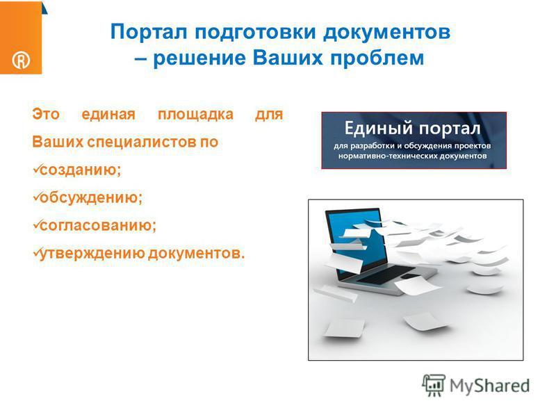 Портал подготовки документов – решение Ваших проблем Это единая площадка для Ваших специалистов по созданию; обсуждению; согласованию; утверждению документов.