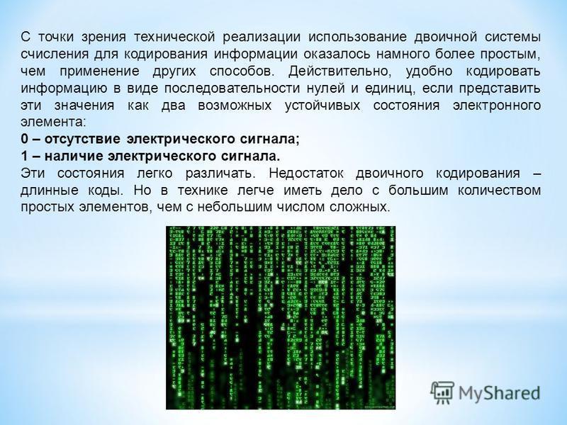 С точки зрения технической реализации использование двоичной системы счисления для кодирования информации оказалось намного более простым, чем применение других способов. Действительно, удобно кодировать информацию в виде последовательности нулей и е