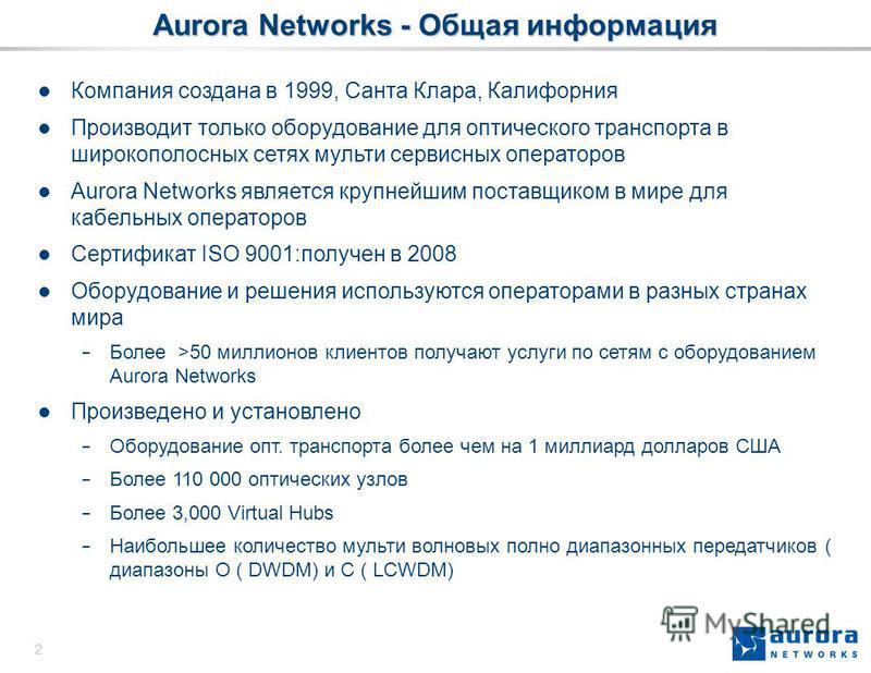 2 Aurora Networks - Общая информация Компания создана в 1999, Санта Клара, Калифорния Производит только оборудование для оптического транспорта в широкополосных сетях мульти сервисных операторов Aurora Networks является крупнейшим поставщиком в мире