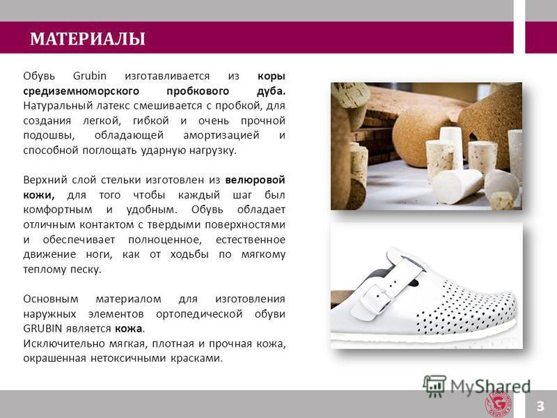 МАТЕРИАЛЫ Обувь Grubin изготавливается из коры средиземноморского пробкового дуба. Натуральный латекс смешивается с пробкой, для создания легкой, гибкой и очень прочной подошвы, обладающей амортизацией и способной поглощать ударную нагрузку. Верхний