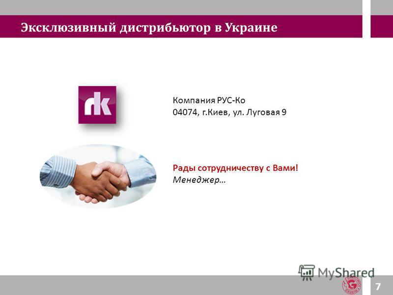 Эксклюзивный дистрибьютор в Украине 7 Компания РУС-Ко 04074, г.Киев, ул. Луговая 9 Рады сотрудничеству с Вами! Менеджер…