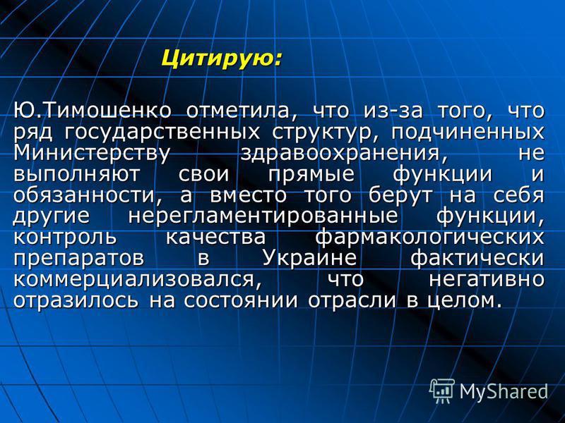 Цитирую: Ю.Тимошенко отметила, что из-за того, что ряд государственных структур, подчиненных Министерству здравоохранения, не выполняют свои прямые функции и обязанности, а вместо того берут на себя другие нерегламентированные функции, контроль качес