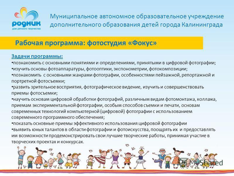 Муниципальное автономное образовательное учреждение дополнительного образования детей города Калининграда Задачи программы: познакомить с основными понятиями и определениями, принятыми в цифровой фотографии; изучить основы фотоаппаратуры, фотооптики,
