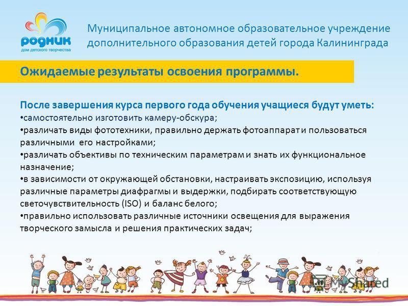 Муниципальное автономное образовательное учреждение дополнительного образования детей города Калининграда После завершения курса первого года обучения учащиеся будут уметь: самостоятельно изготовить камеру-обскура; различать виды фототехники, правиль