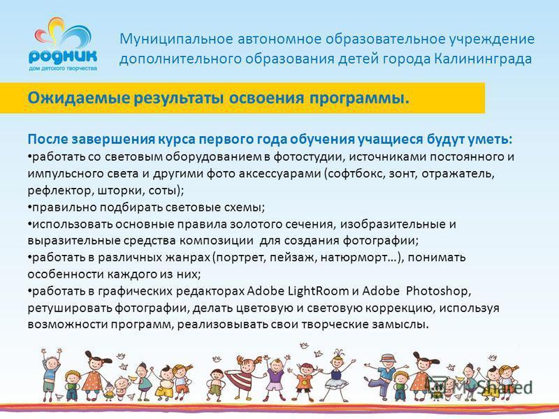 Муниципальное автономное образовательное учреждение дополнительного образования детей города Калининграда После завершения курса первого года обучения учащиеся будут уметь: работать со световым оборудованием в фотостудии, источниками постоянного и им