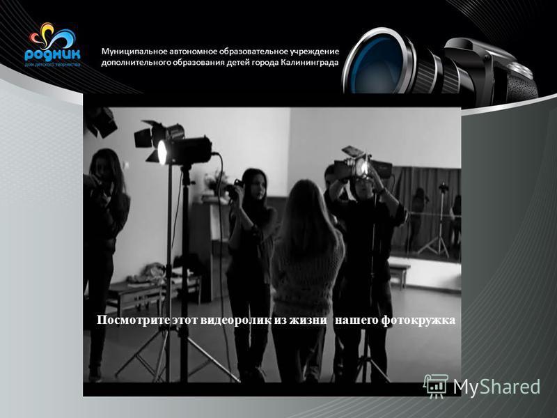 Муниципальное автономное образовательное учреждение дополнительного образования детей города Калининграда Посмотрите этот видеоролик из жизни нашего фотокружка