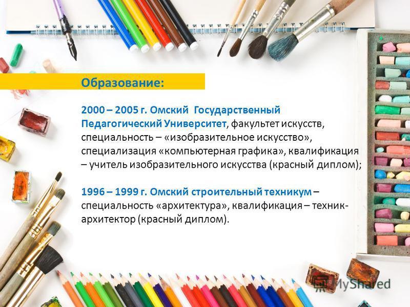 Образование: 2000 – 2005 г. Омский Государственный Педагогический Университет, факультет искусств, специальность – «изобразительное искусство», специализация «компьютерная графика», квалификация – учитель изобразительного искусства (красный диплом);