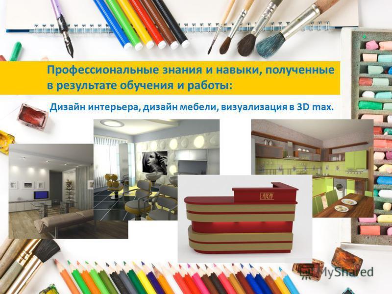 Дизайн интерьера, дизайн мебели, визуализация в 3D max. Профессиональные знания и навыки, полученные в результате обучения и работы: