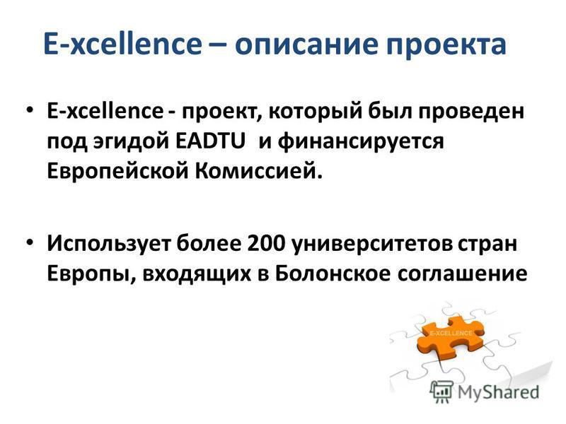 E-xcellence – описание проекта E-xcellence - проект, который был проведен под эгидой EADTU и финансируется Европейской Комиссией. Использует более 200 университетов стран Европы, входящих в Болонское соглашение