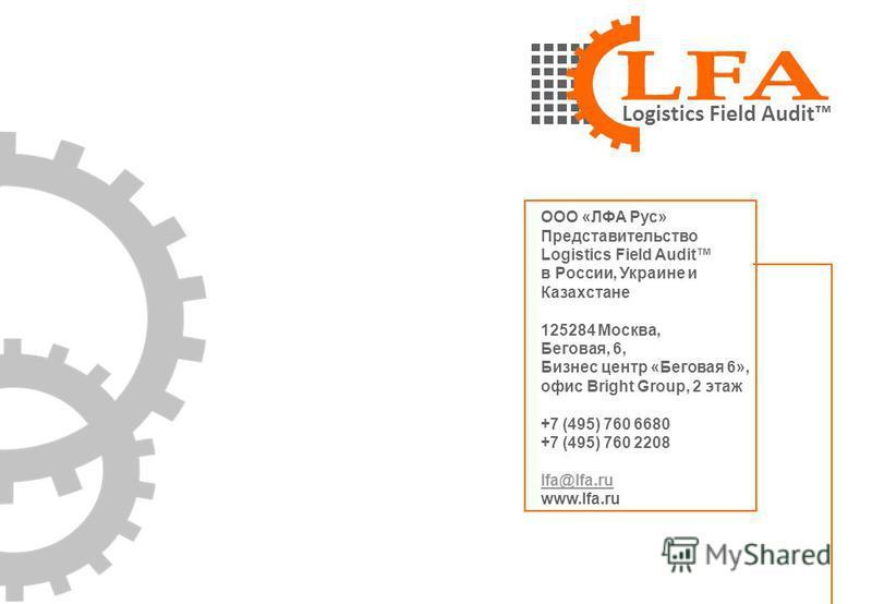 Logistics Field Audit ООО «ЛФА Рус» Представительство Logistics Field Audit в России, Украине и Казахстане 125284 Москва, Беговая, 6, Бизнес центр «Беговая 6», офис Bright Group, 2 этаж +7 (495) 760 6680 +7 (495) 760 2208 lfa@lfa.ru www.lfa.ru lfa@lf