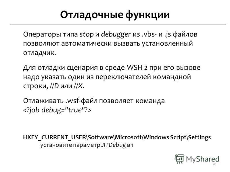 Отладочные функции Операторы типа stop и debugger из.vbs- и.js файлов позволяют автоматически вызвать установленный отладчик. Для отладки сценария в среде WSH 2 при его вызове надо указать один из переключателей командной строки, //D или //X. Отлажив