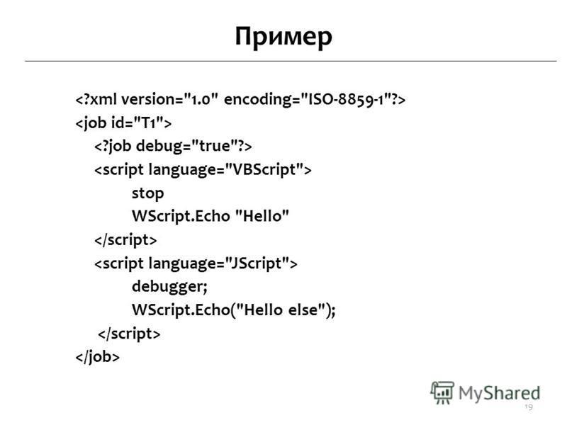Пример stop WScript.Echo Hello debugger; WScript.Echo(Hello else); 19