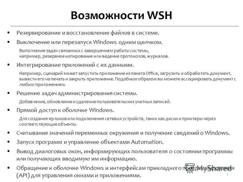 Возможности WSH Резервирование и восстановление файлов в системе. Выключение или перезапуск Windows одним щелчком. Выполнение задач связанных с завершением работы системы, например, резервное копирование или ведение протоколов, журналов. Интегрирован