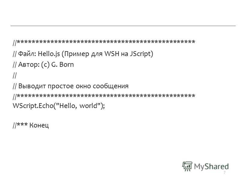 //************************************************ // Файл: Hello.js (Пример для WSH на JScript) // Автор: (c) G. Born // // Выводит простое окно сообщения //************************************************ WScript.Echo(Hello, world); //*** Конец 7