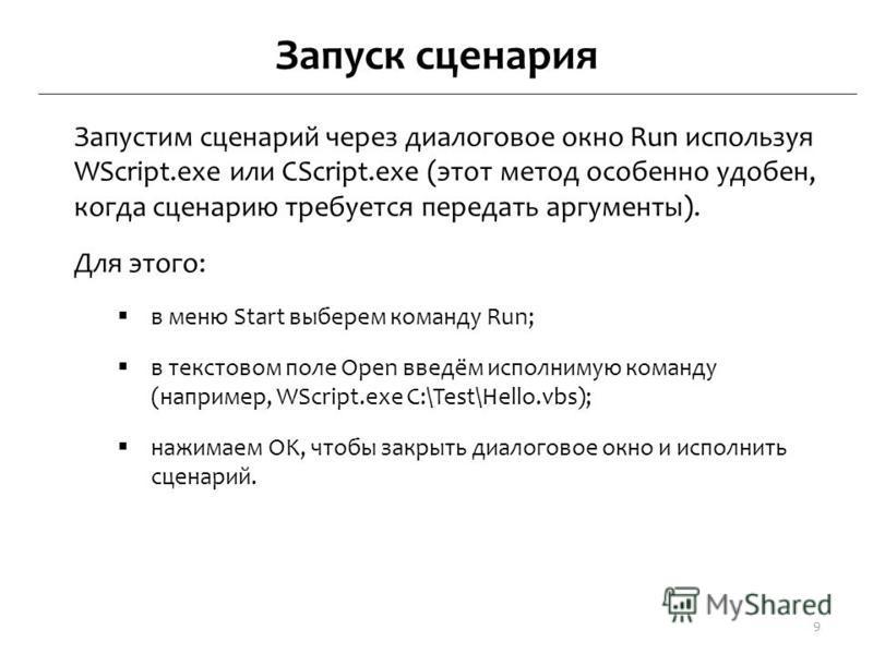 Запуск сценария Запустим сценарий через диалоговое окно Run используя WScript.exe или CScript.exe (этот метод особенно удобен, когда сценарию требуется передать аргументы). Для этого: в меню Start выберем команду Run; в текстовом поле Open введём исп