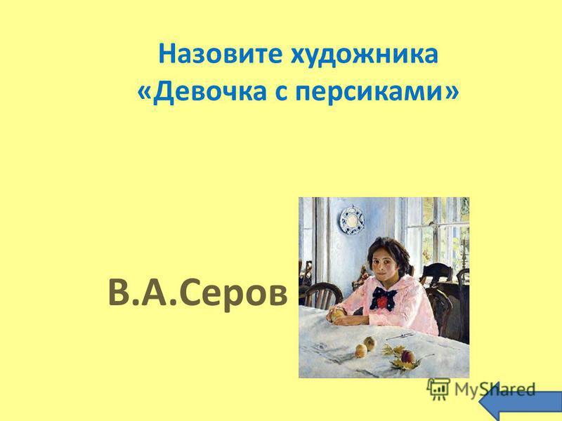 Назовите художника «Девочка с персиками» В.А.Серов