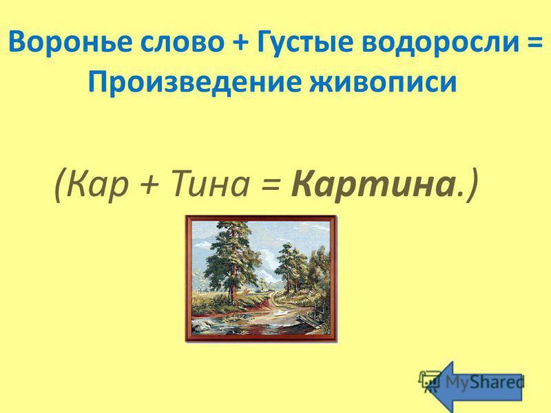 Воронье слово + Густые водоросли = Произведение живописи (Кар + Тина = Картина.)