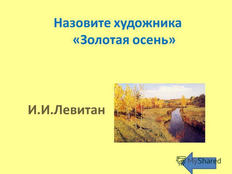 Назовите художника «Золотая осень» И.И.Левитан
