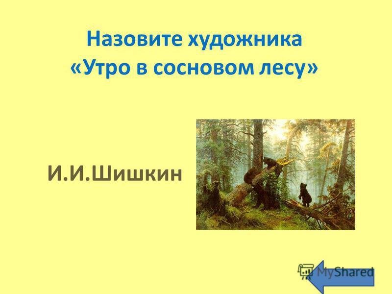 Назовите художника «Утро в сосновом лесу» И.И.Шишкин