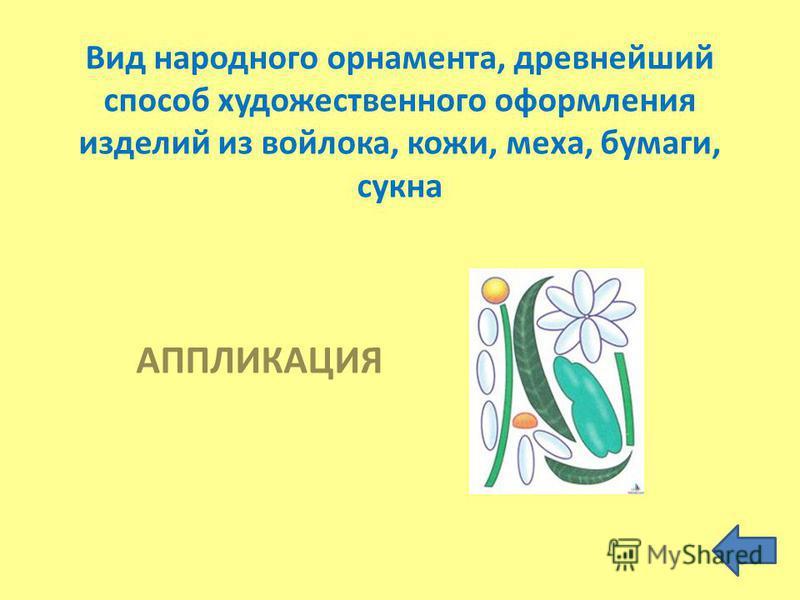 Вид народного орнамента, древнейший способ художественного оформления изделий из войлока, кожи, меха, бумаги, сукна АППЛИКАЦИЯ