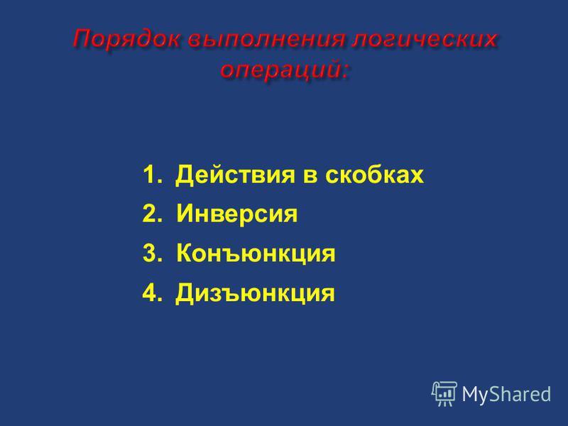 1. Действия в скобках 2. Инверсия 3. Конъюнкция 4.Дизъюнкция