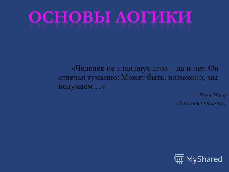 « Человек не знал двух слов – да и нет. Он отвечал туманно : Может быть, возможно, мы подумаем …» Илья Ильф « Записные книжки »
