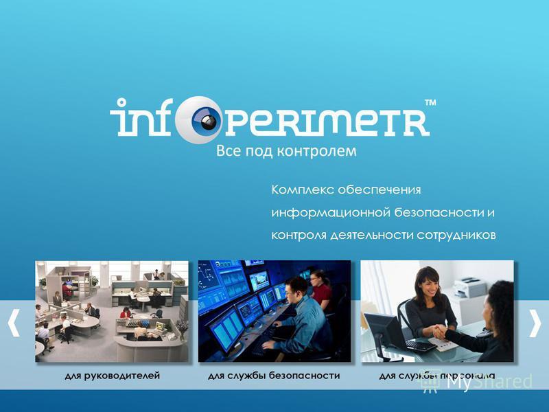 для руководителей для службы персонала для службы безопасности Комплекс обеспечения информационной безопасности и контроля деятельности сотрудников