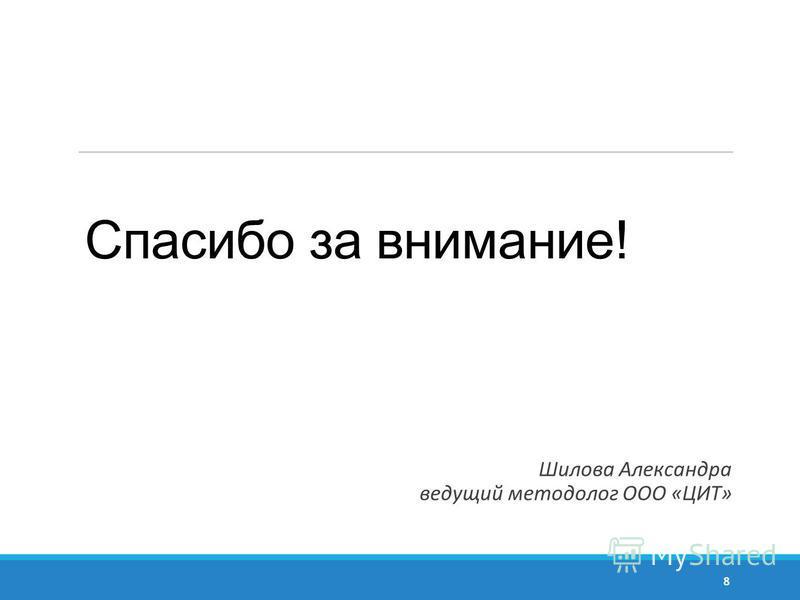 Спасибо за внимание! Шилова Александра ведущий методолог ООО «ЦИТ» 8
