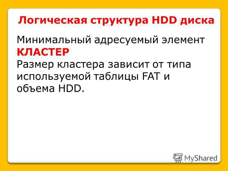 Логическая структура HDD диска Минимальный адресуемый элемент КЛАСТЕР Размер кластера зависит от типа используемой таблицы FAT и объема HDD.