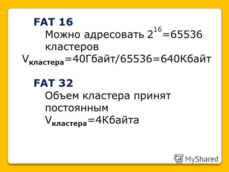 FAT 16 Можно адресовать 2 16 =65536 кластеров V кластера =40Гбайт/65536=640Кбайт FAT 32 Объем кластера принят постоянным V кластера =4Кбайта