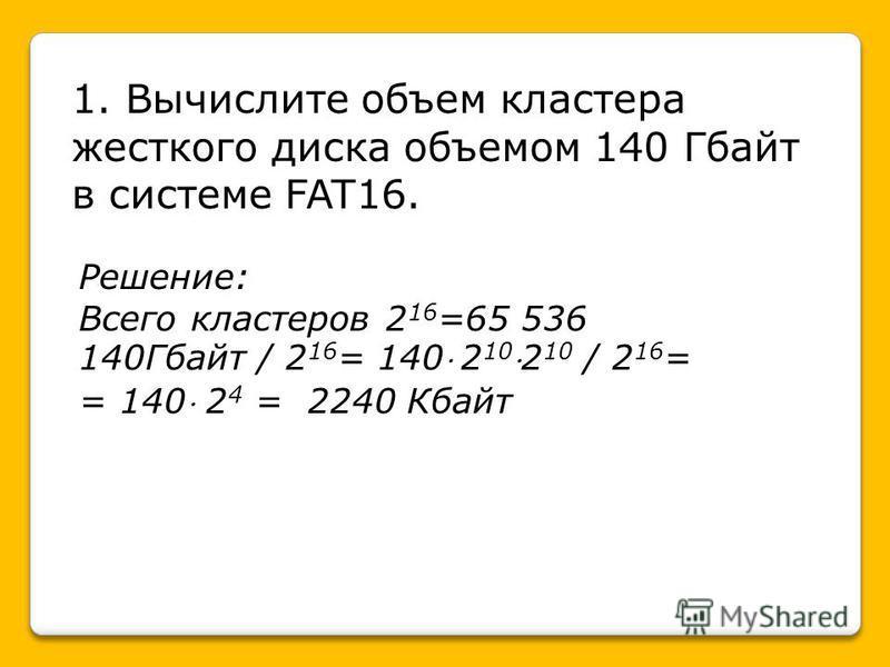 1. Вычислите объем кластера жесткого диска объемом 140 Гбайт в системе FAT16. Решение: Всего кластеров 2 16 =65 536 140Гбайт / 2 16 = 140 2 102 10 / 2 16 = = 140 2 4 = 2240 Кбайт