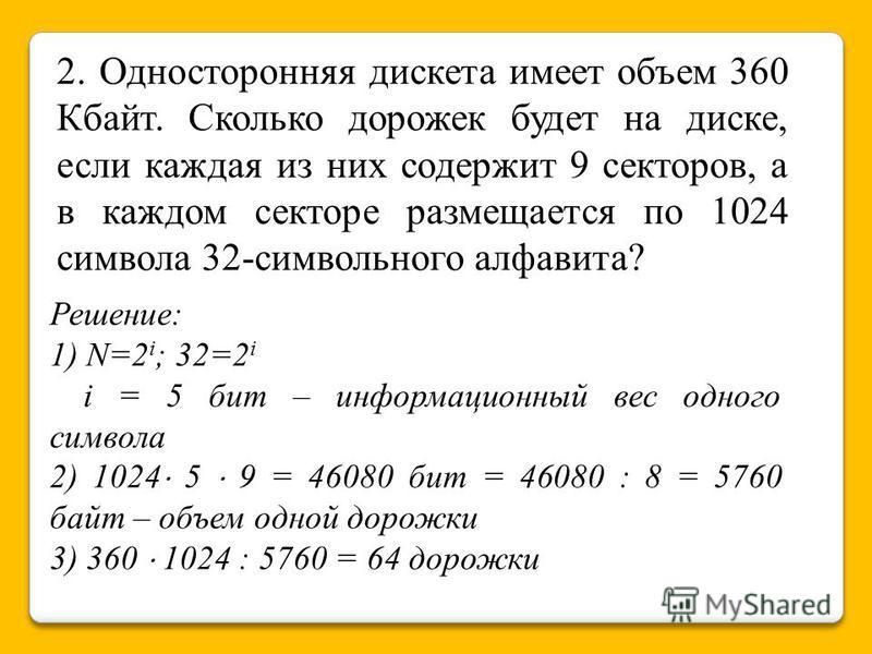 2. Односторонняя дискета имеет объем 360 Кбайт. Сколько дорожек будет на диске, если каждая из них содержит 9 секторов, а в каждом секторе размещается по 1024 символа 32-символьного алфавита? Решение: 1) N=2 i ; 32=2 i i = 5 бит – информационный вес