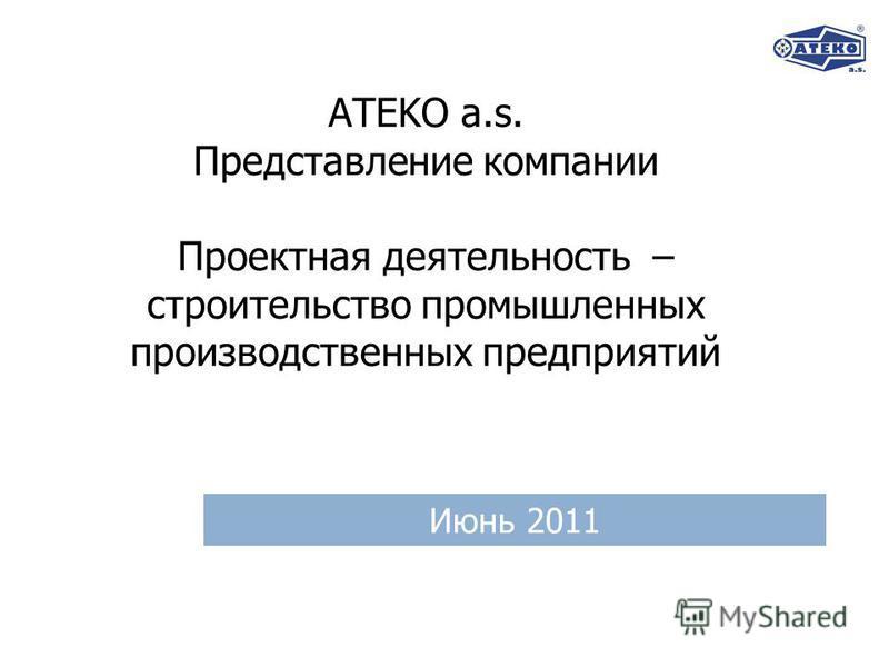 ATEKO a.s. Представление компании Проектная деятельность – строительство промышленных производственных предприятий Июнь 2011